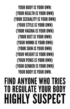 Your body is your own. Find anyone who tries to regulate your body highly suspect.