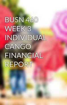 cango week 3 and 4 video analysis Busn 460 week 3 individual cango financial report  and submit to the individual financial analysis dropbox in week 3 after making  busn 460 week 4 analysis.