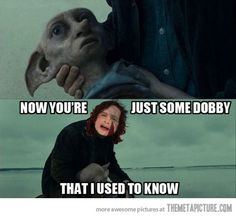 Now you're just some Dobby that I used to know