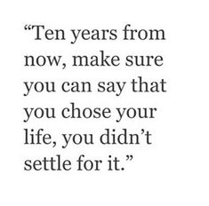 """Then years from now, make sure you can say that you chose your life, you didn't settle for it."""