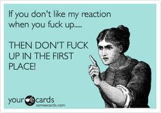 If you don't like my reaction when you fuck up..... THEN DON'T FUCK UP IN THE FIRST PLACE!