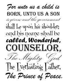 For unto us a child is born.  Free printable.  I actually went to dafont.com and downloaded some really great free fonts and made my own (in color, w/pictures)!  I'll post a pic when I come up for air.  I've given it as a gift to our CBS Bible study small group leader... we are studying Isaiah, and this was one of our memory verses.