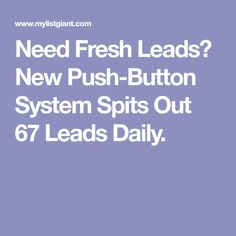 Need Fresh Leads? New Push-Button System Spits Out 67 Leads Daily.