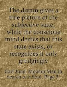 The dream gives a true picture of the subjective state, while the conscious mind denies that this state exists, or recognizes it only grudgingly ~Carl Jung; Modern Man in Search of a Soul; Page 5.