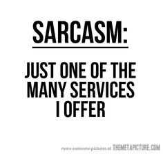 Yep, I'm sarcastic. I try really hard not to be, if someone doesn't know me well, but sometimes I cant resist.