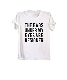 The bags under my eyes are designer funny t-shirts  funny  quote shirt   white tee  fashion shirt  designer  women  mens  ladies  girls  teenager   street ... a992c3604749