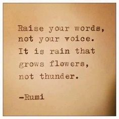 Raise your words, not your voice.  It is rain that grows flowers, not thunder. Rumi Quotes, Quotable Quotes, Motivational Quotes, Life Quotes, Inspirational Quotes, Positive Quotes, Quotes Quotes, Wisdom Quotes, Tattoo Quotes