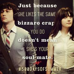 500 Days of Summer Quote | Just because she likes the same bizzaro crap you do doesn't mean she's your soul mate. | Zooey Deschanel and Joseph Gordon-Levitt