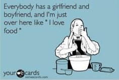 this was totally me, i didn't need no boyfriend, i have cake. now i have a boyfriend, AND cake. life is good.