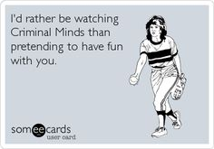 I'd rather be watching Criminal Minds than pretending to have fun with you.