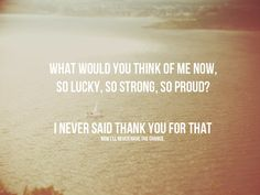 Hear You Me- Jimmy Eat World- I'll never be able to listen to this song ever again without crying....ALWAYS say 'thank you'.