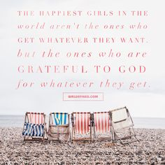 """The happiest girls in the world aren't the ones who get whatever they want. But the ones who are grateful to God for whatever they get."""" -GirlDefined.com"""