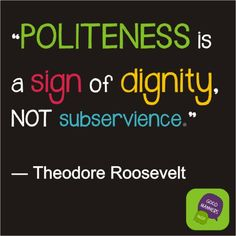 """Politeness is a sign of dignity, not subservience"""" - Theodore Roosevelt quote. Good manners and kindness are always in fashion. quotes+about+manners 