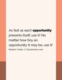 As fast as each  opportunity presents itself c80e0362e