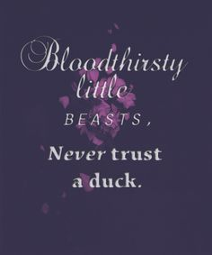 """They ate it too,"" Will reminisced. ""Bloodthirsty little beasts. Never trust a duck."""