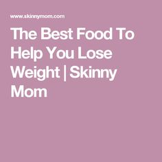 The Best Food To Help You Lose Weight | Skinny Mom