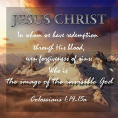In whom we have redemption through his blood, even forgiveness of sins: who is the image of the invisible God. Jesus Son Of God, Jesus Our Savior, Jesus Christ Images, Names Of Jesus Christ, Bible Scriptures, Bible Prayers, King James Bible Verses, Answered Prayers, Healing Words