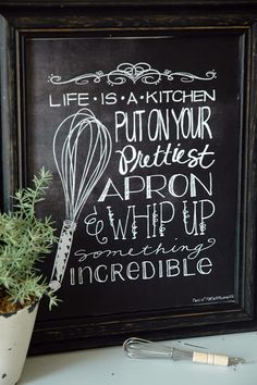 Life is a kitchen put on your prettiest apron and whip up something incredible