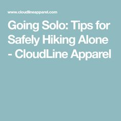 Going Solo: Tips for Safely Hiking Alone - CloudLine Apparel