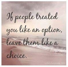 If people treat you like an 'option', leave them like a CHOICE.