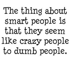 The thing about smart people is that they seem like crazy people to dumb people. When you think about it. Life Quotes Love, Great Quotes, Quotes To Live By, Funny Quotes, Inspirational Quotes, Smart Quotes, Quotable Quotes, Smart Sayings, Witty Sayings