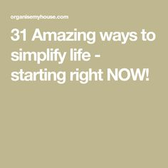 31 Amazing ways to simplify life - starting right NOW!