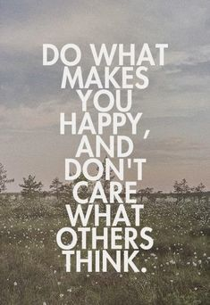Do what makes you happy, and don't care what others think. #quote