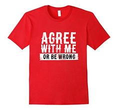 Agree with Me or Be WRONG T-Shirt available in Mens, Womens and Youth and various colors