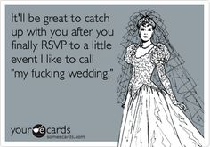 It'll be great to catch up with you after you finally RSVP to a little event I like to call 'my fucking wedding.'