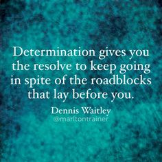 Determination gives you the resolve to keep going in spite of the roadblocks that lay before you... #bobproctor #sandygallagher #proctorgallagherinstitute