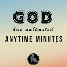 God has unlimited anytime minutes.