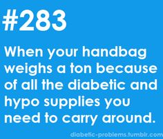 Oh yeah.... And everyone in your life makes fun of you because you look like a bag lady because your purse is the size of a diaper bag! Lol! At least you're prepared for any type of diabetes disaster!