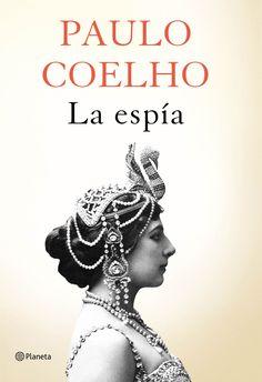 La espía / Paulo Coelho. Paulo Coelho ahonda de forma magistral en la vida de una de las mujeres más fascinantes y desconocidas de la Historia. Cuando falta muy poco para que se cumpla el centenario de su muerte.