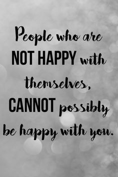 You have to be happy with yourself otherwise how can you have HAPPINESS WITH ANYONE ELSE? NOT POSSIBLE.