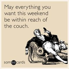 May everything you want this weekend be within reach of the couch.