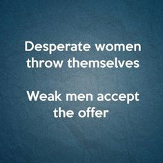 Desperate women throw themselves. Weak men accept the offer. Karma Quotes, True Quotes, Quotes To Live By, Funny Quotes, Stupid Girl Quotes, Weak Men Quotes, Funny Memes, Desperate Quotes, Other Woman Quotes