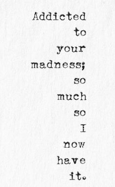 Addicted to your madness; so much so I now have it.