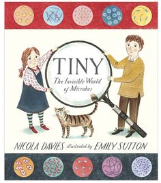 Tiny Creatures: The Invisible World of Microbes by Nicola Davies and Emily Sutton