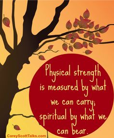 Physical strength is measured by what we can carry... spiritual by what we can bear. #quote #faith #CareyScottTalks.com