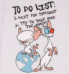 To Do List: 1. Wait For Tonight 2. Try To Take Over The World (Pinky and the Brain!)