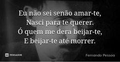 Eu não sei senão amar-te, Nasci para te querer. Ó quem me dera beijar-te, E beijar-te até morrer. — Fernando Pessoa