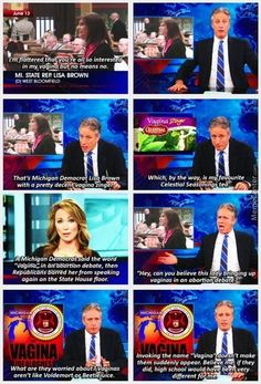 """""""What are they worried about? Vaginas aren't like Voldemort or Beetlejuice."""" Jon Stewart, the Daily Show Jon Stewart Stephen Colbert, John Stewart, The Daily Show, Intersectional Feminism, Equal Rights, Patriarchy, Faith In Humanity, Atheist, Social Issues"""