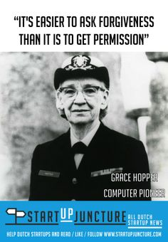It's easier to ask forgiveness than it is to ask permission - Grace Hopper, naval officer and  computer pioneer