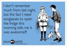 Funny Weekend Ecard: I don't remember much from last night, but the fact I need sunglasses to open the fridge this morning tells me it was awesome!!!