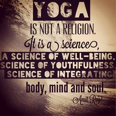 """Yoga is not a religion. It is a science, science of well-being, science of youthfulness, science of integrating body, mind and soul."" ~Amit Ray, Yoga and Vipassana: An Integrated Lifestyle"