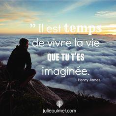 Citations et pensées positives | Créer ma vie, Julie Ouimet  | '' Il est temps de vivre la vie que tu t'es imaginée.'' Henry James