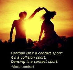 """Football isn't a contact sport; it's a collision sport. Dance is a contact sport."" — Vince Lombardi"