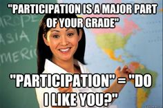 Unhelpful High School Teacher Meme - Participation is a major part of your grade. Participation = Do I like you?
