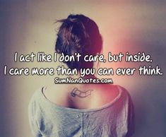 I act like I don't care, but inside, I care more than you can ever think. , , girl tattoo sad hurt alone caring relationship breakup quote breakup  , Quotes on Pictures, Sumnan Quotes