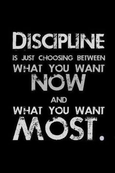You gotta have discipline to make a change
